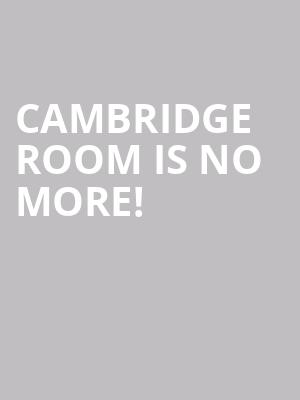 Cambridge Room is no more